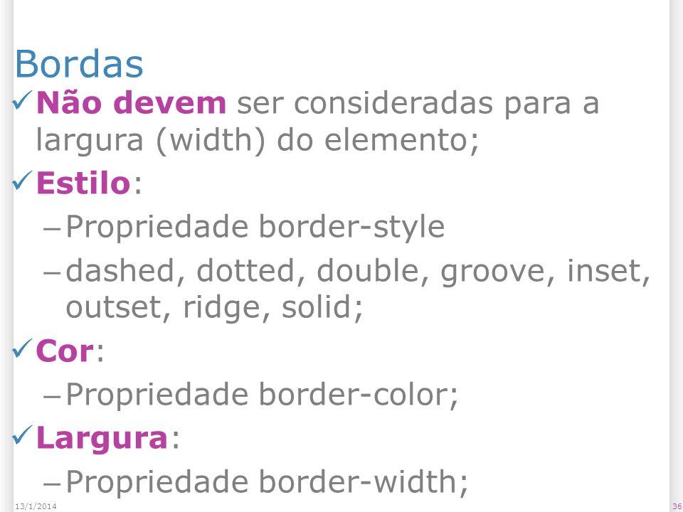 Bordas Não devem ser consideradas para a largura (width) do elemento; Estilo: – Propriedade border-style – dashed, dotted, double, groove, inset, outset, ridge, solid; Cor: – Propriedade border-color; Largura: – Propriedade border-width; 3613/1/2014
