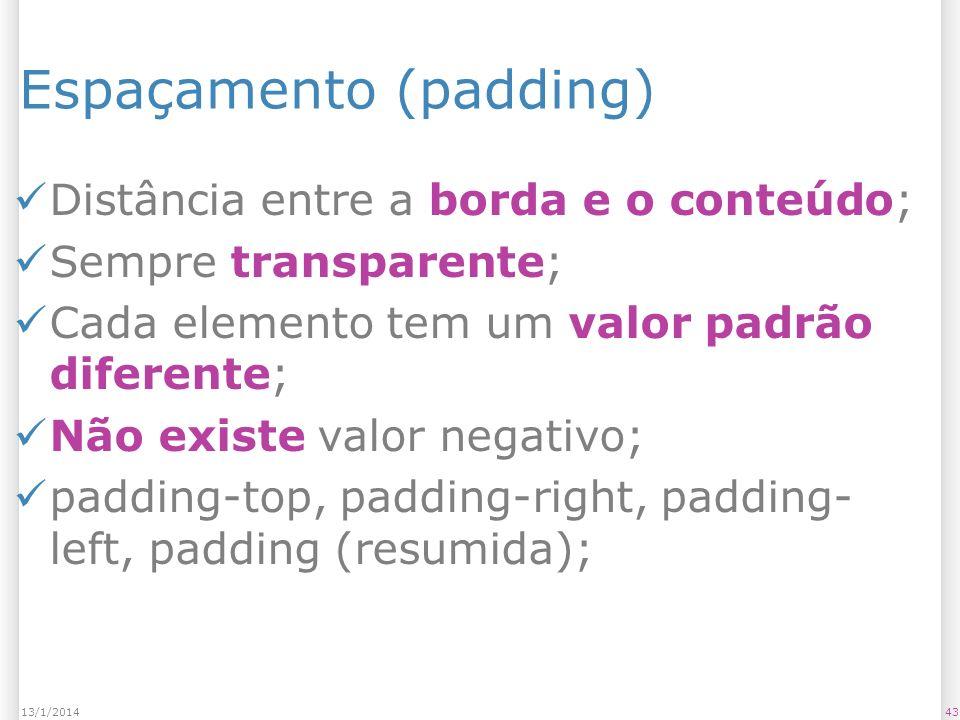 Espaçamento (padding) Distância entre a borda e o conteúdo; Sempre transparente; Cada elemento tem um valor padrão diferente; Não existe valor negativo; padding-top, padding-right, padding- left, padding (resumida); 4313/1/2014