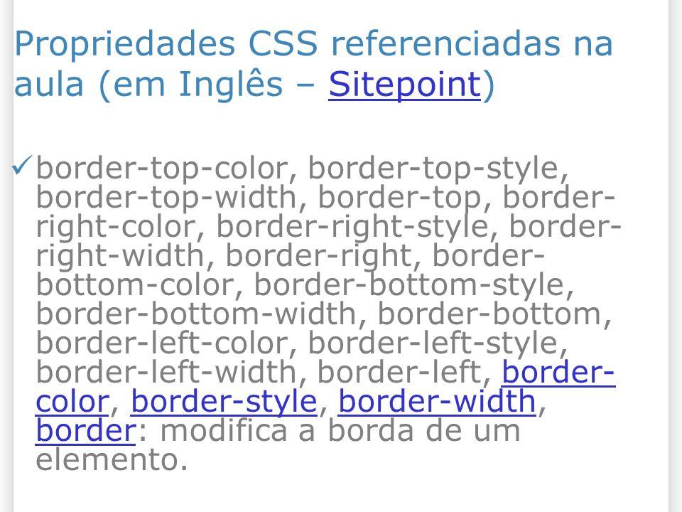 Propriedades CSS referenciadas na aula (em Inglês – Sitepoint)Sitepoint border-top-color, border-top-style, border-top-width, border-top, border- right-color, border-right-style, border- right-width, border-right, border- bottom-color, border-bottom-style, border-bottom-width, border-bottom, border-left-color, border-left-style, border-left-width, border-left, border- color, border-style, border-width, border: modifica a borda de um elemento.border- colorborder-styleborder-width border