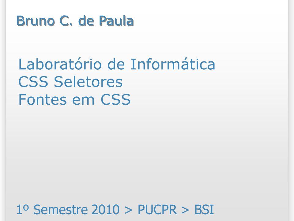 Laboratório de Informática CSS Seletores Fontes em CSS 1º Semestre 2010 > PUCPR > BSI Bruno C.