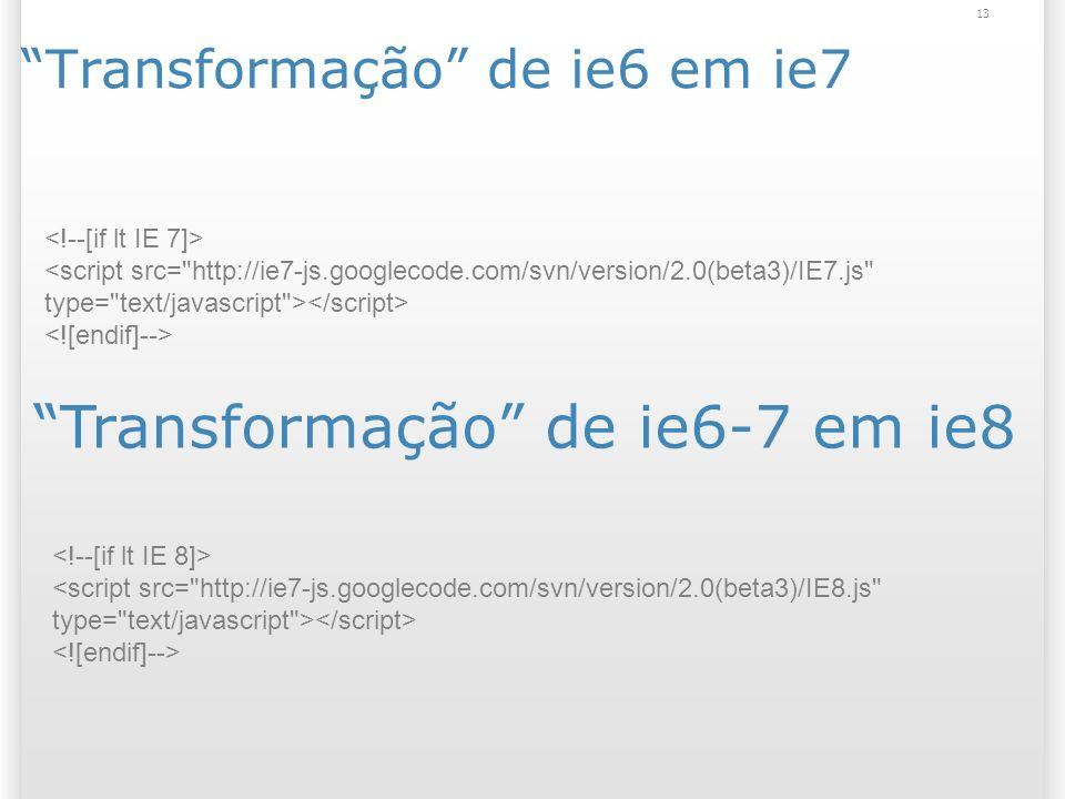 Transformação de ie6 em ie7 13 <script src= http://ie7-js.googlecode.com/svn/version/2.0(beta3)/IE7.js type= text/javascript > Transformação de ie6-7 em ie8