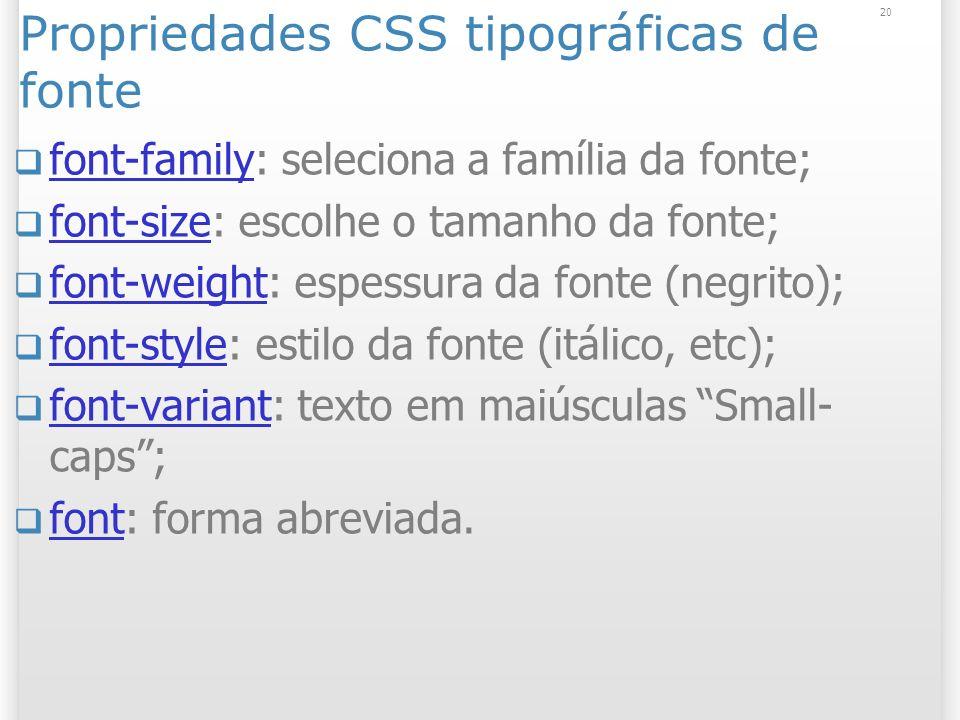 Propriedades CSS tipográficas de fonte font-family: seleciona a família da fonte; font-family font-size: escolhe o tamanho da fonte; font-size font-weight: espessura da fonte (negrito); font-weight font-style: estilo da fonte (itálico, etc); font-style font-variant: texto em maiúsculas Small- caps; font-variant font: forma abreviada.