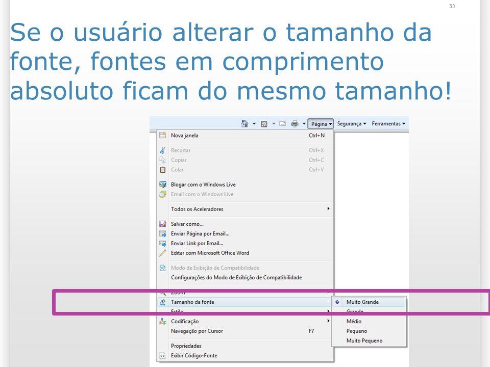 Se o usuário alterar o tamanho da fonte, fontes em comprimento absoluto ficam do mesmo tamanho! 30