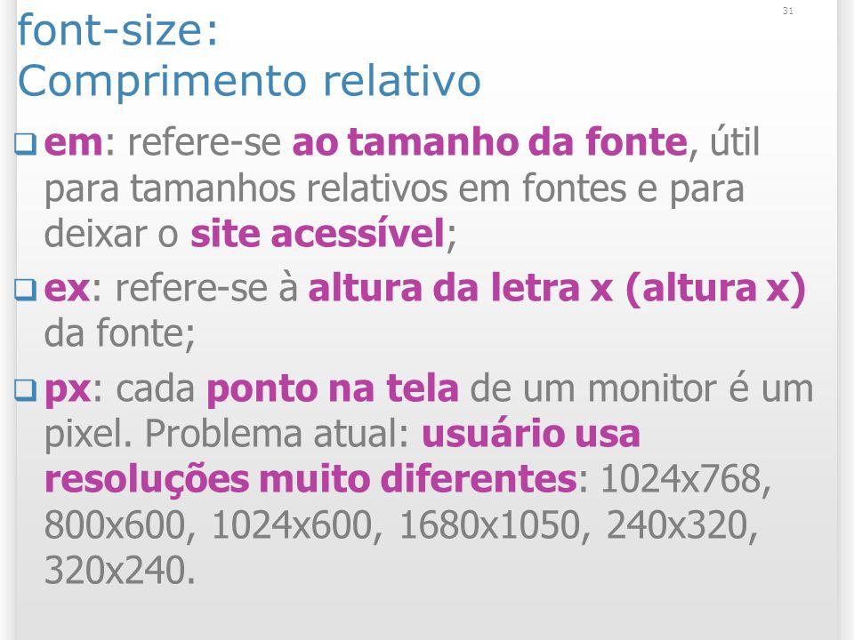 font-size: Comprimento relativo em: refere-se ao tamanho da fonte, útil para tamanhos relativos em fontes e para deixar o site acessível; ex: refere-se à altura da letra x (altura x) da fonte; px: cada ponto na tela de um monitor é um pixel.