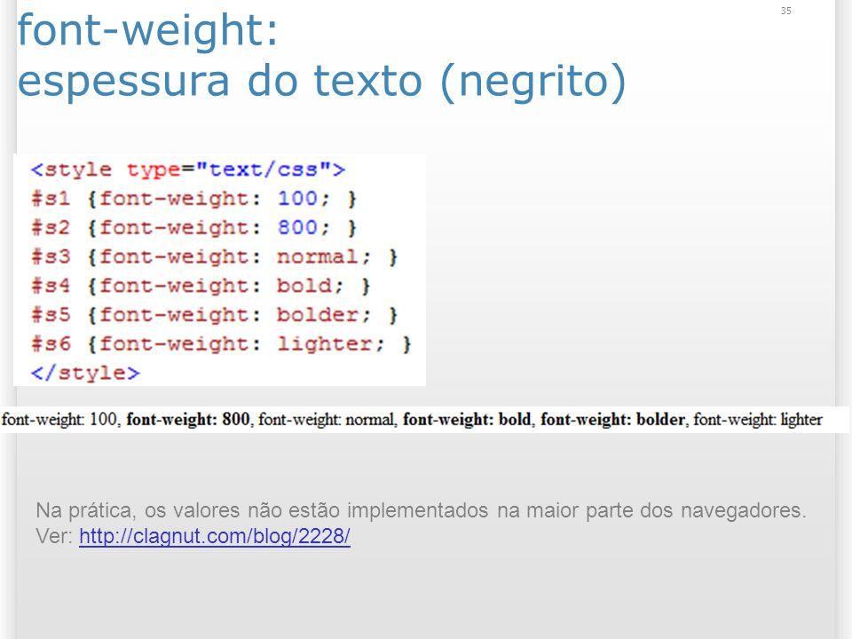 font-weight: espessura do texto (negrito) 35 Na prática, os valores não estão implementados na maior parte dos navegadores.
