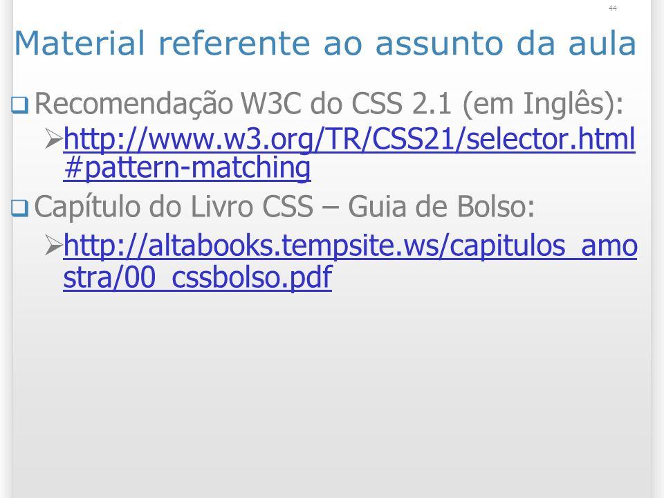 44 Material referente ao assunto da aula Recomendação W3C do CSS 2.1 (em Inglês): http://www.w3.org/TR/CSS21/selector.html #pattern-matching http://www.w3.org/TR/CSS21/selector.html #pattern-matching Capítulo do Livro CSS – Guia de Bolso: http://altabooks.tempsite.ws/capitulos_amo stra/00_cssbolso.pdf http://altabooks.tempsite.ws/capitulos_amo stra/00_cssbolso.pdf