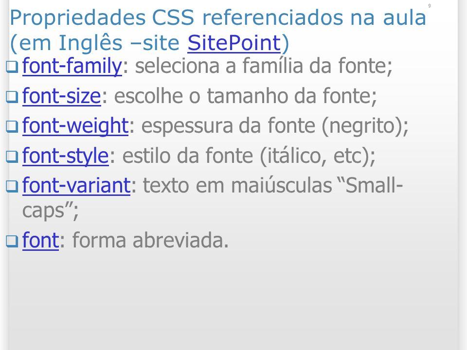 9 Propriedades CSS referenciados na aula (em Inglês –site SitePoint)SitePoint font-family: seleciona a família da fonte; font-family font-size: escolhe o tamanho da fonte; font-size font-weight: espessura da fonte (negrito); font-weight font-style: estilo da fonte (itálico, etc); font-style font-variant: texto em maiúsculas Small- caps; font-variant font: forma abreviada.