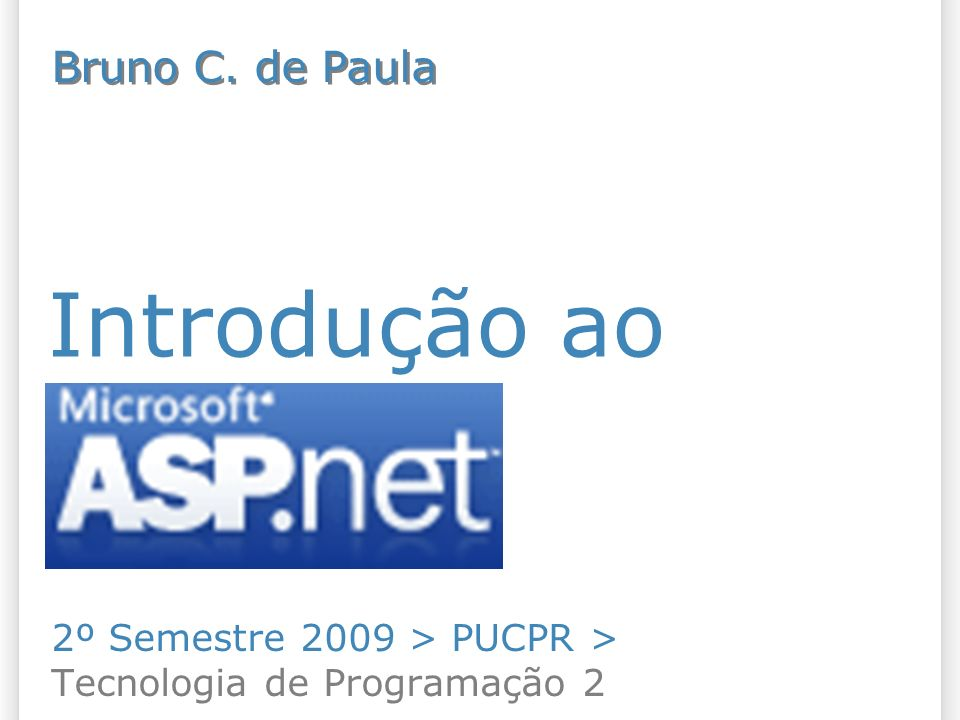 Introdução ao ASP.NET 2º Semestre 2009 > PUCPR > Tecnologia de Programação 2 Bruno C. de Paula