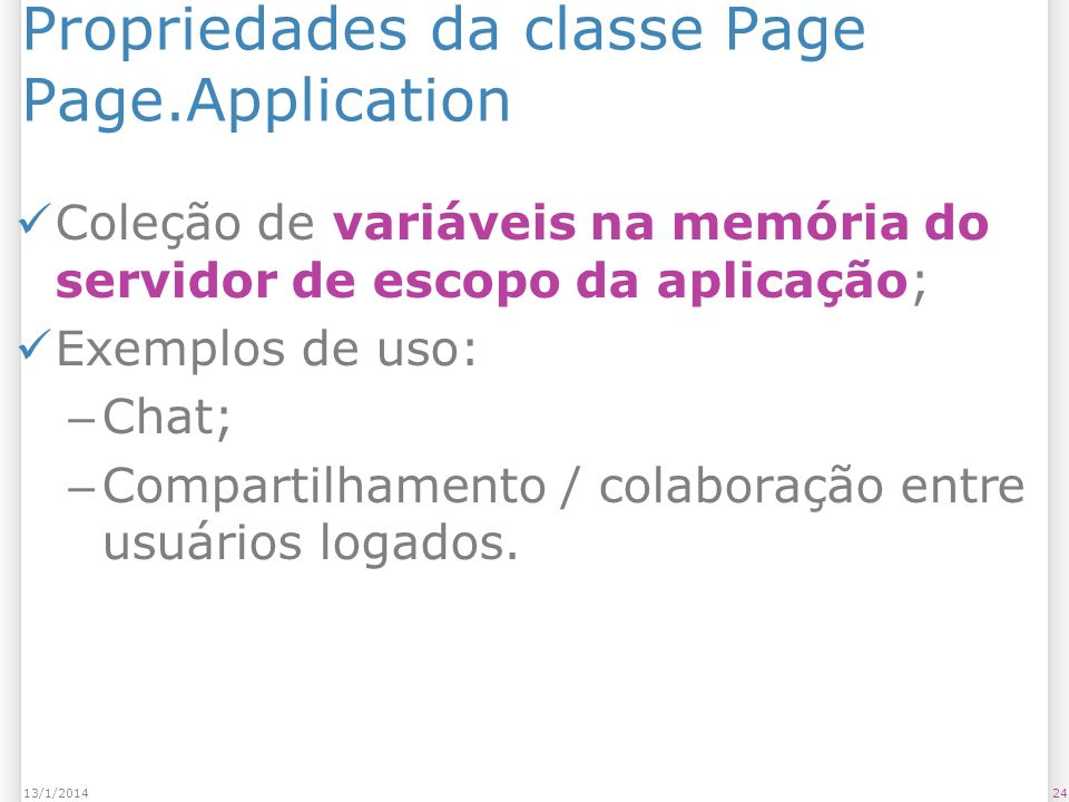Propriedades da classe Page Page.Application Coleção de variáveis na memória do servidor de escopo da aplicação; Exemplos de uso: – Chat; – Compartilhamento / colaboração entre usuários logados.