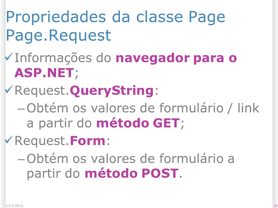 Propriedades da classe Page Page.Request Informações do navegador para o ASP.NET; Request.QueryString: – Obtém os valores de formulário / link a partir do método GET; Request.Form: – Obtém os valores de formulário a partir do método POST.