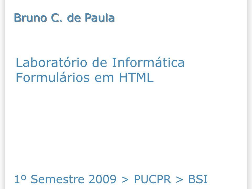 Laboratório de Informática Formulários em HTML 1º Semestre 2009 > PUCPR > BSI Bruno C. de Paula
