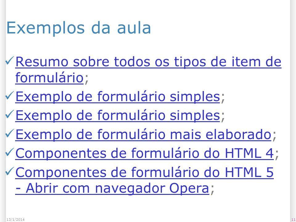 1113/1/2014 Exemplos da aula Resumo sobre todos os tipos de item de formulário; Resumo sobre todos os tipos de item de formulário Exemplo de formulário simples; Exemplo de formulário simples Exemplo de formulário simples; Exemplo de formulário simples Exemplo de formulário mais elaborado; Exemplo de formulário mais elaborado Componentes de formulário do HTML 4; Componentes de formulário do HTML 4 Componentes de formulário do HTML 5 - Abrir com navegador Opera; Componentes de formulário do HTML 5 - Abrir com navegador Opera