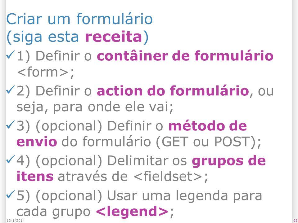 2313/1/2014 Criar um formulário (siga esta receita) 1) Definir o contâiner de formulário ; 2) Definir o action do formulário, ou seja, para onde ele vai; 3) (opcional) Definir o método de envio do formulário (GET ou POST); 4) (opcional) Delimitar os grupos de itens através de ; 5) (opcional) Usar uma legenda para cada grupo ;