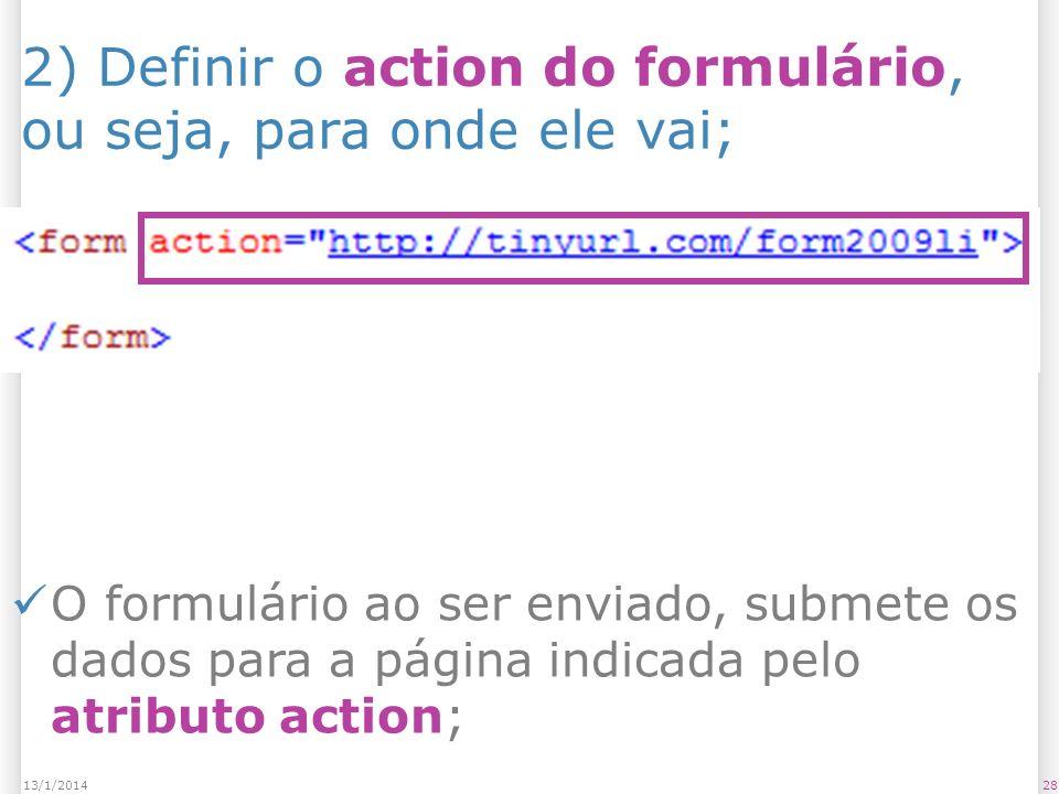 2813/1/2014 2) Definir o action do formulário, ou seja, para onde ele vai; O formulário ao ser enviado, submete os dados para a página indicada pelo atributo action;