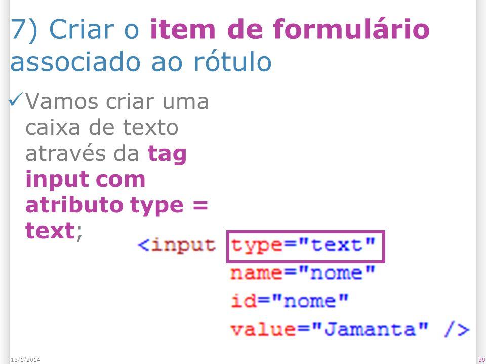 7) Criar o item de formulário associado ao rótulo Vamos criar uma caixa de texto através da tag input com atributo type = text; 3913/1/2014