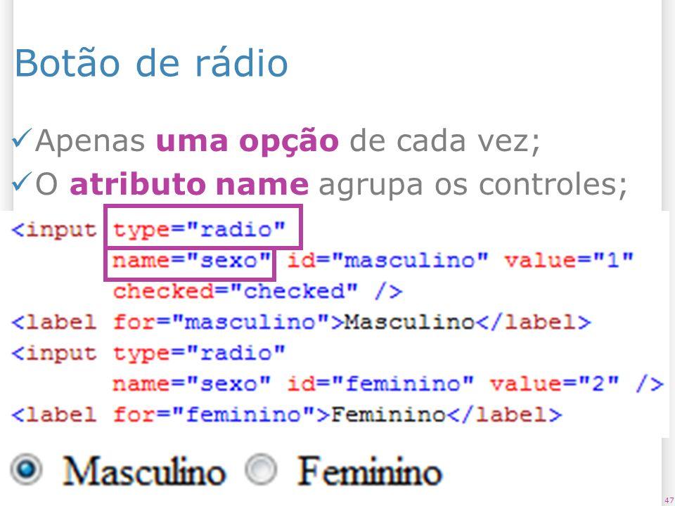 Botão de rádio Apenas uma opção de cada vez; O atributo name agrupa os controles; 4713/1/2014