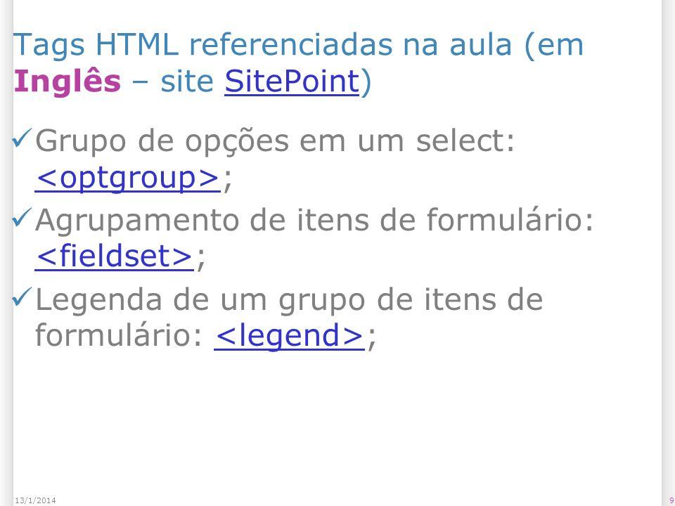 913/1/2014 Tags HTML referenciadas na aula (em Inglês – site SitePoint)SitePoint Grupo de opções em um select: ; Agrupamento de itens de formulário: ; Legenda de um grupo de itens de formulário: ;