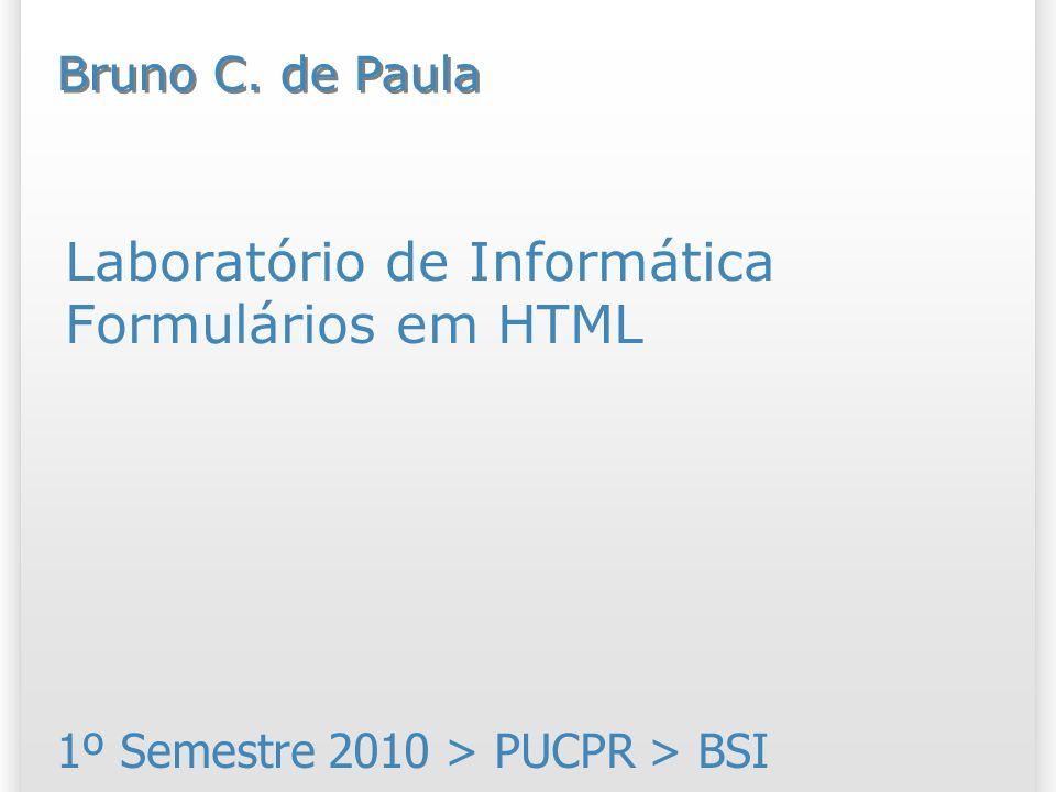 Laboratório de Informática Formulários em HTML 1º Semestre 2010 > PUCPR > BSI Bruno C. de Paula
