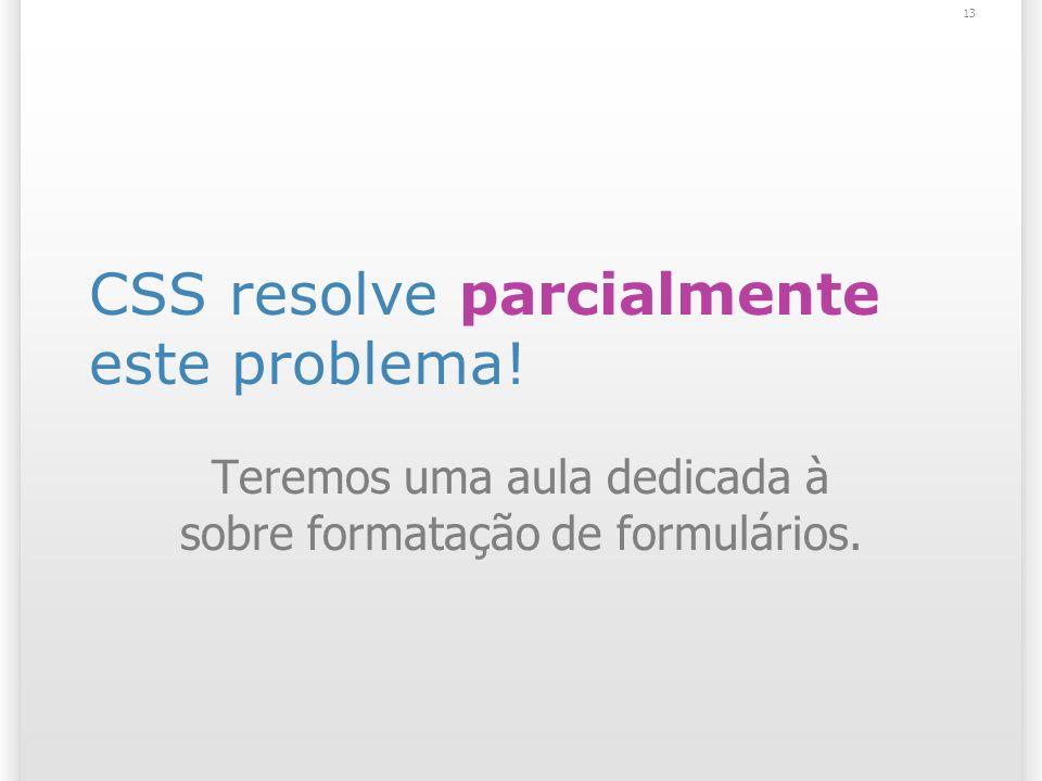 CSS resolve parcialmente este problema! Teremos uma aula dedicada à sobre formatação de formulários. 13