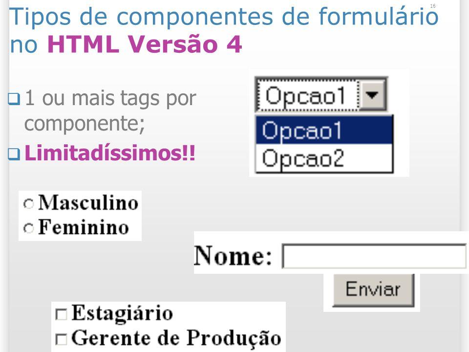 16 Tipos de componentes de formulário no HTML Versão 4 1 ou mais tags por componente; Limitadíssimos!!