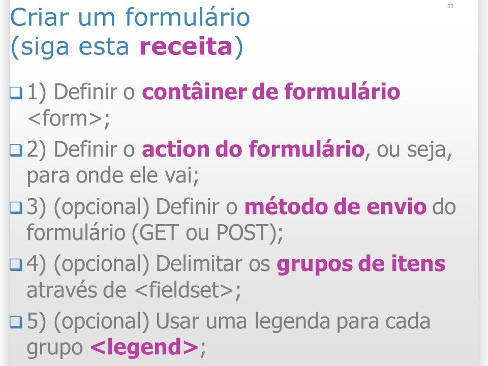 22 Criar um formulário (siga esta receita) 1) Definir o contâiner de formulário ; 2) Definir o action do formulário, ou seja, para onde ele vai; 3) (o