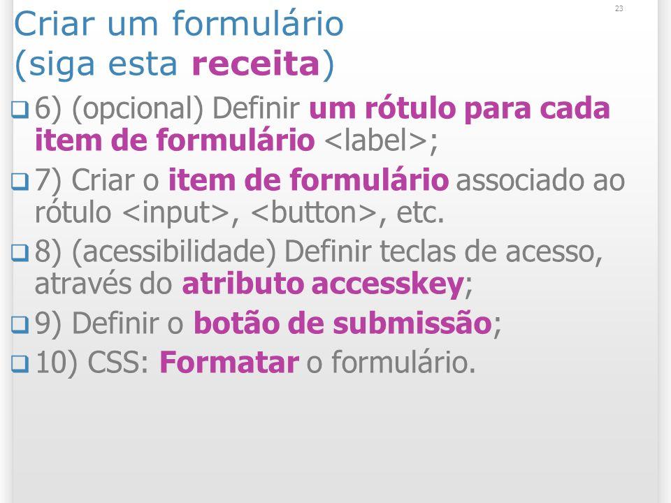 23 Criar um formulário (siga esta receita) 6) (opcional) Definir um rótulo para cada item de formulário ; 7) Criar o item de formulário associado ao r