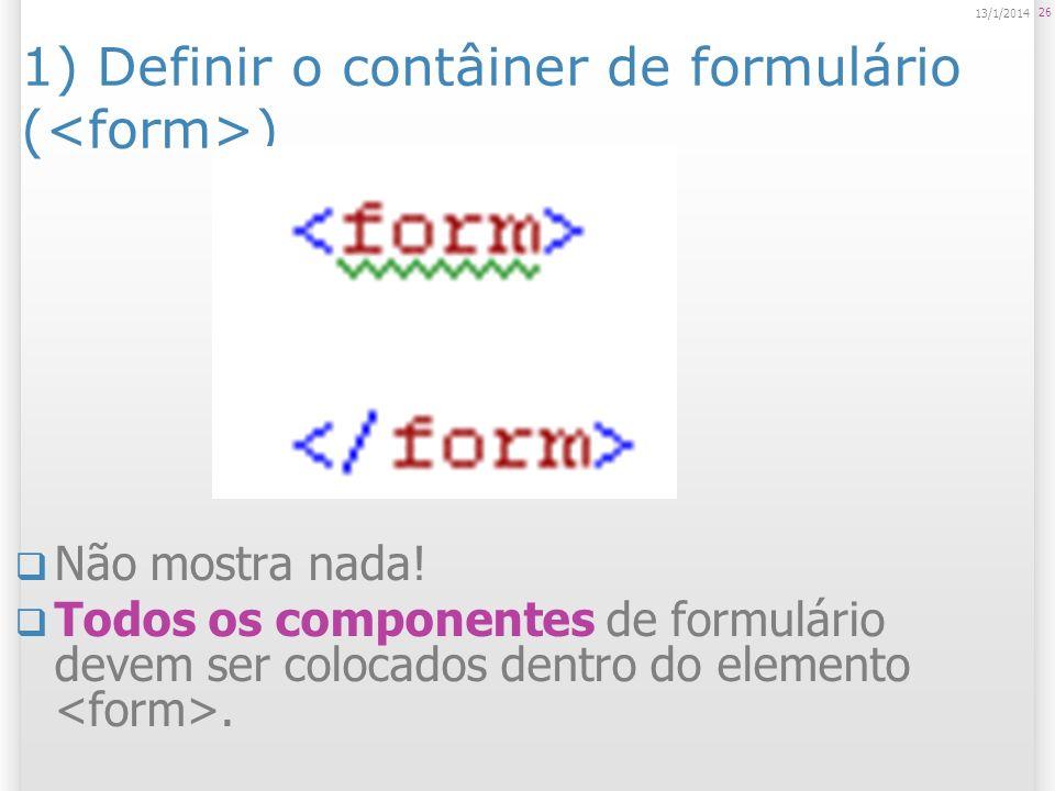26 13/1/2014 1) Definir o contâiner de formulário ( ) Não mostra nada! Todos os componentes de formulário devem ser colocados dentro do elemento.