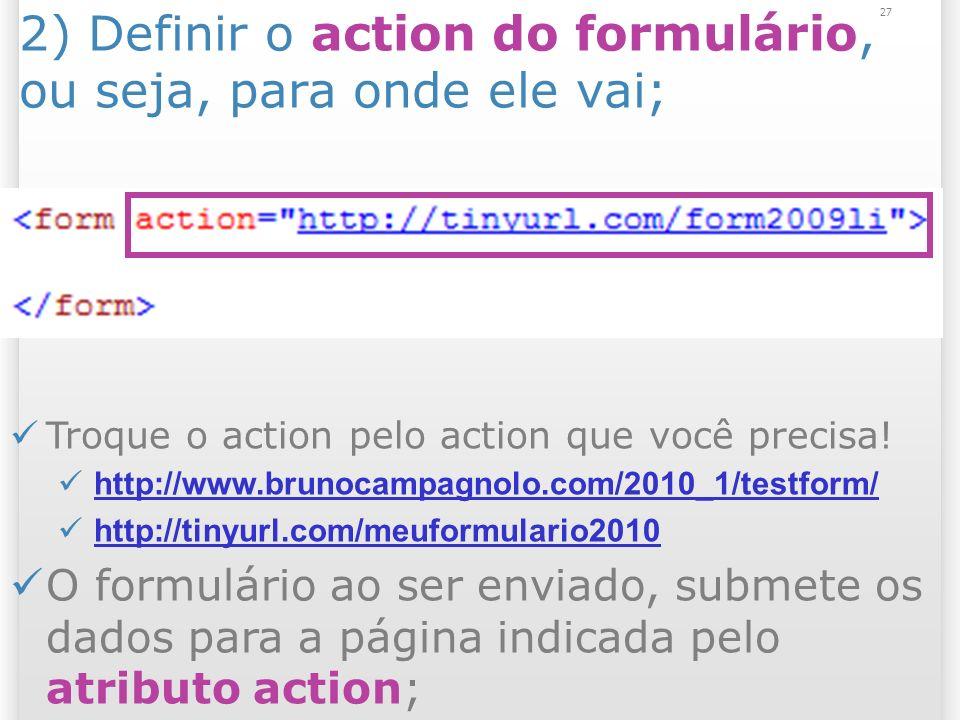 27 2) Definir o action do formulário, ou seja, para onde ele vai; Troque o action pelo action que você precisa! http://www.brunocampagnolo.com/2010_1/