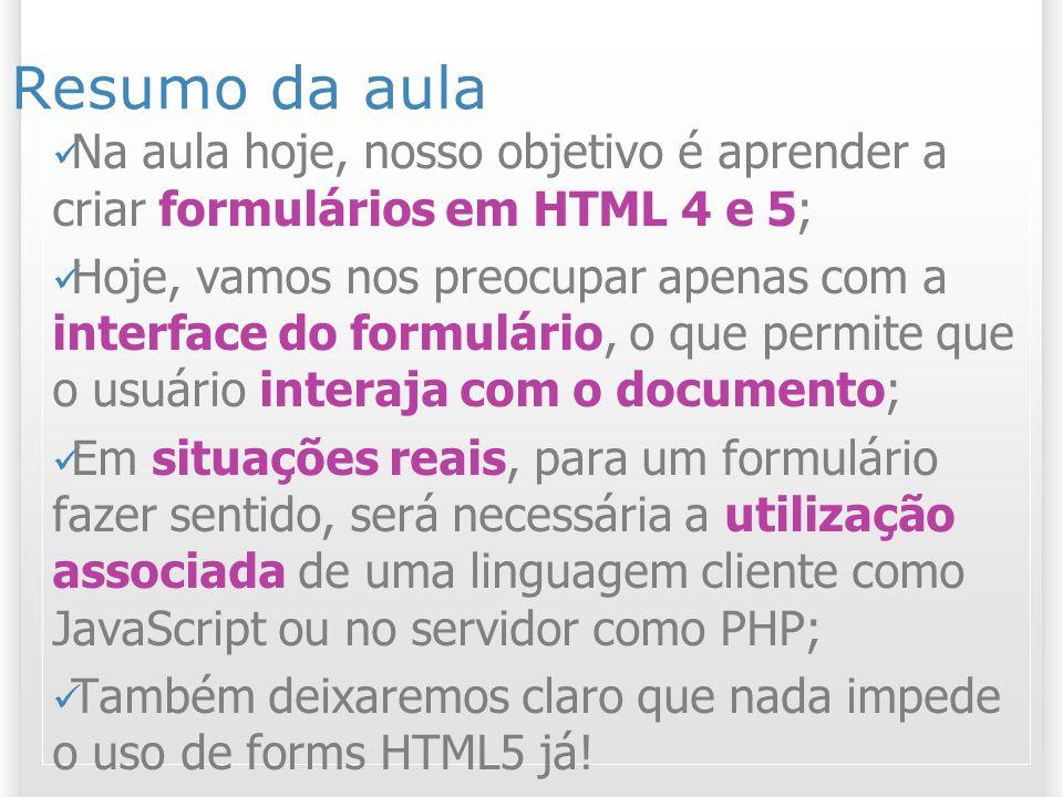 Resumo da aula Na aula hoje, nosso objetivo é aprender a criar formulários em HTML 4 e 5; Hoje, vamos nos preocupar apenas com a interface do formulár