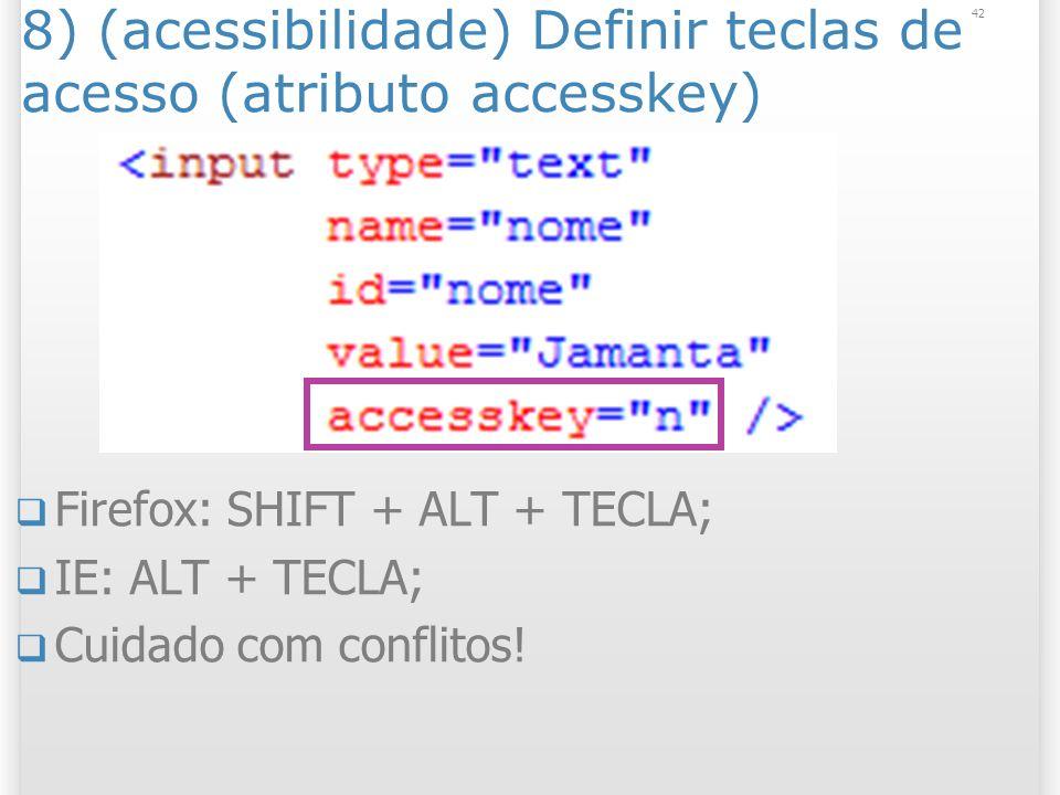 8) (acessibilidade) Definir teclas de acesso (atributo accesskey) Firefox: SHIFT + ALT + TECLA; IE: ALT + TECLA; Cuidado com conflitos! 42