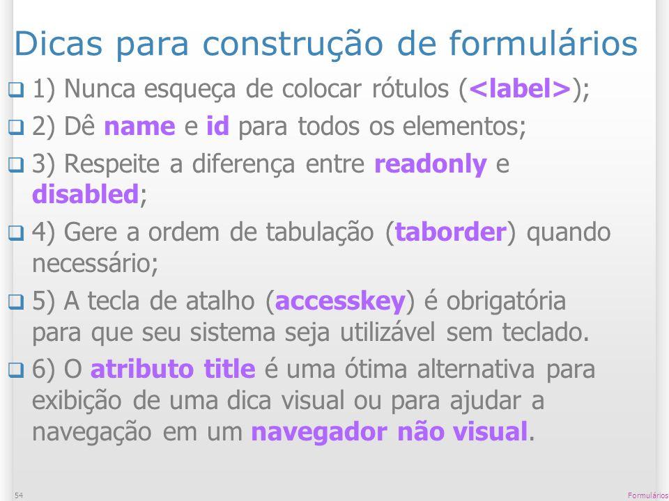 Formulários54 Dicas para construção de formulários 1) Nunca esqueça de colocar rótulos ( ); 2) Dê name e id para todos os elementos; 3) Respeite a dif