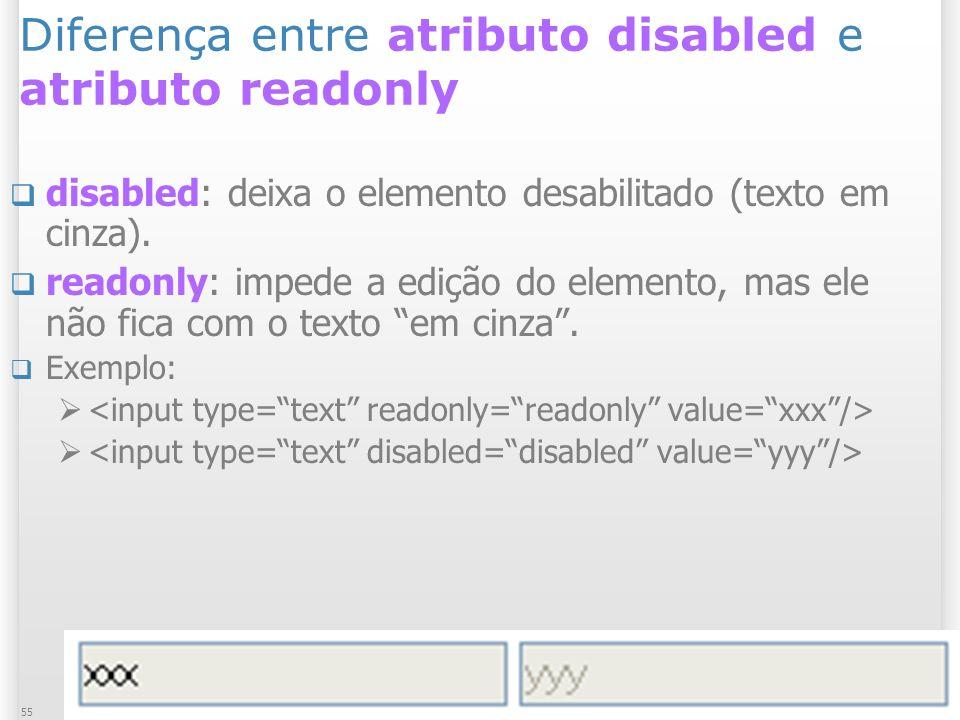 1/13/2014 Formulários55 Diferença entre atributo disabled e atributo readonly disabled: deixa o elemento desabilitado (texto em cinza). readonly: impe
