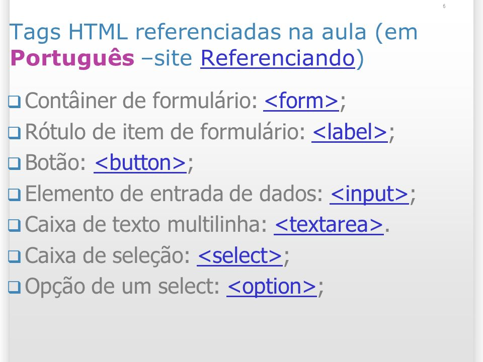 6 Tags HTML referenciadas na aula (em Português –site Referenciando)Referenciando Contâiner de formulário: ; Rótulo de item de formulário: ; Botão: ;