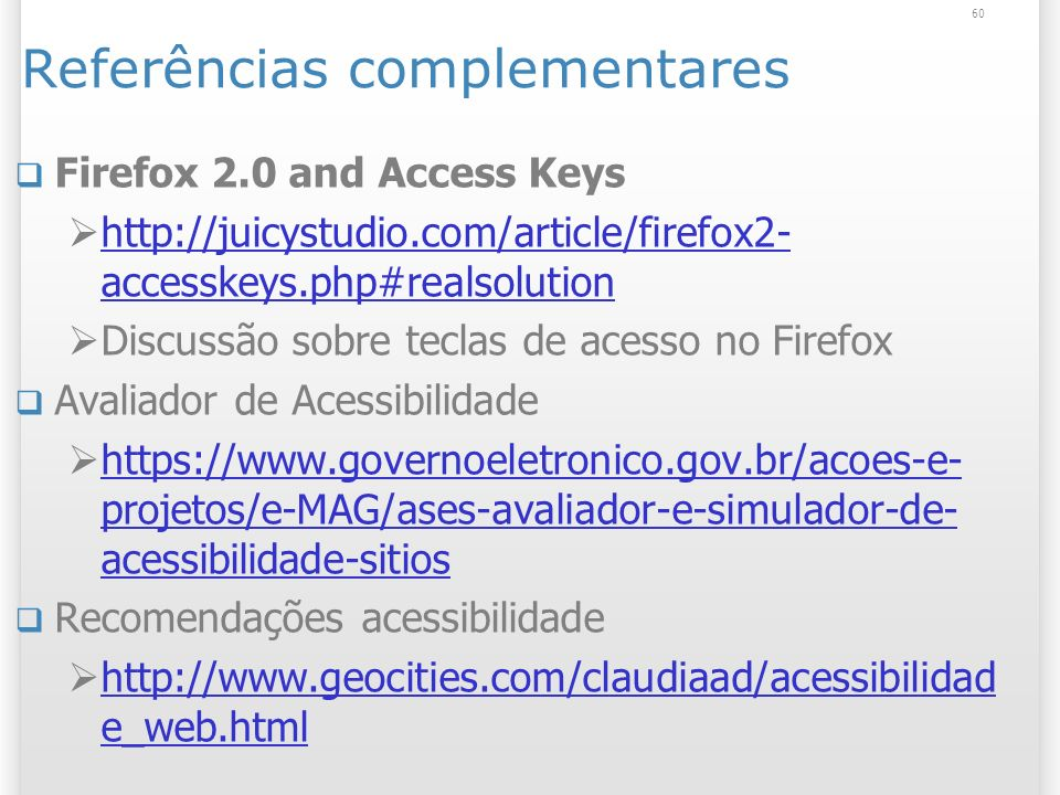 Referências complementares Firefox 2.0 and Access Keys http://juicystudio.com/article/firefox2- accesskeys.php#realsolution http://juicystudio.com/art