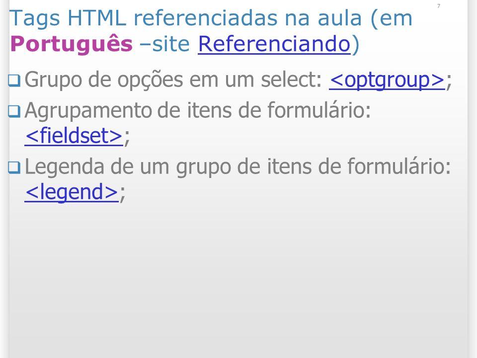 7 Tags HTML referenciadas na aula (em Português –site Referenciando)Referenciando Grupo de opções em um select: ; Agrupamento de itens de formulário: