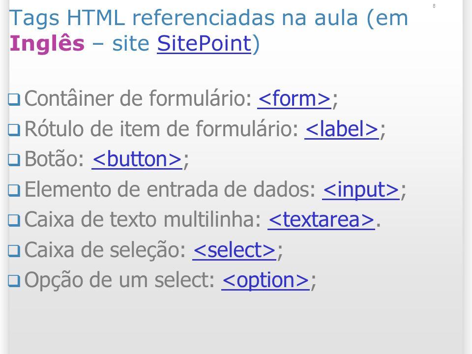 8 Tags HTML referenciadas na aula (em Inglês – site SitePoint)SitePoint Contâiner de formulário: ; Rótulo de item de formulário: ; Botão: ; Elemento d