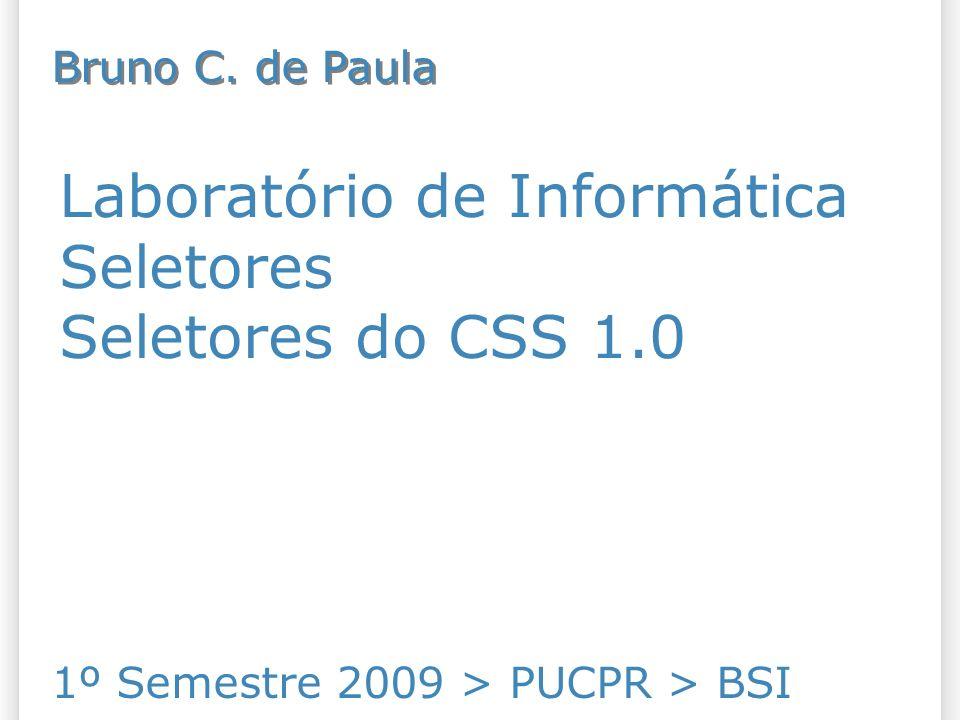 Laboratório de Informática Seletores Seletores do CSS 1.0 1º Semestre 2009 > PUCPR > BSI Bruno C.