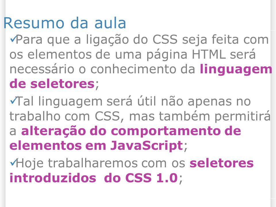 Resumo da aula Para que a ligação do CSS seja feita com os elementos de uma página HTML será necessário o conhecimento da linguagem de seletores; Tal linguagem será útil não apenas no trabalho com CSS, mas também permitirá a alteração do comportamento de elementos em JavaScript; Hoje trabalharemos com os seletores introduzidos do CSS 1.0;
