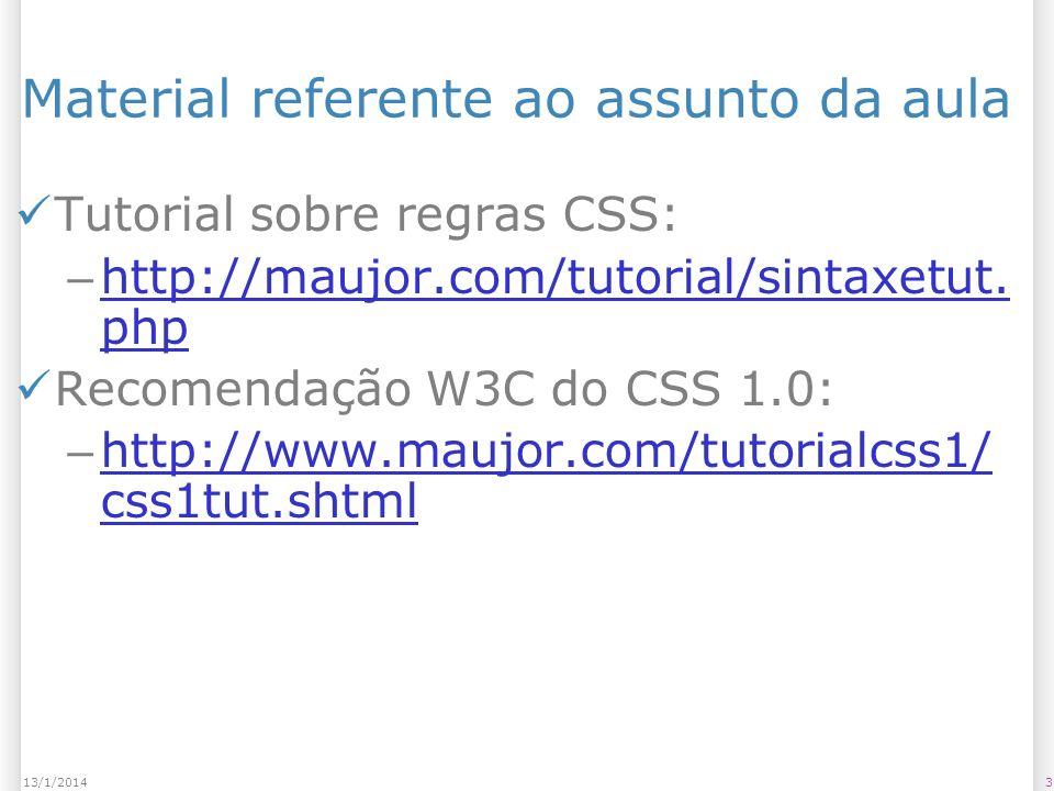 Material referente ao assunto da aula Capítulo do Livro CSS – Guia de Bolso: – http://altabooks.tempsite.ws/capitulo s_amostra/00_cssbolso.pdf http://altabooks.tempsite.ws/capitulo s_amostra/00_cssbolso.pdf Tabela com resumo de todos os seletores do CSS e sua compatibilidade: – http://kimblim.dk/css-tests/selectors/ http://kimblim.dk/css-tests/selectors/ 413/1/2014