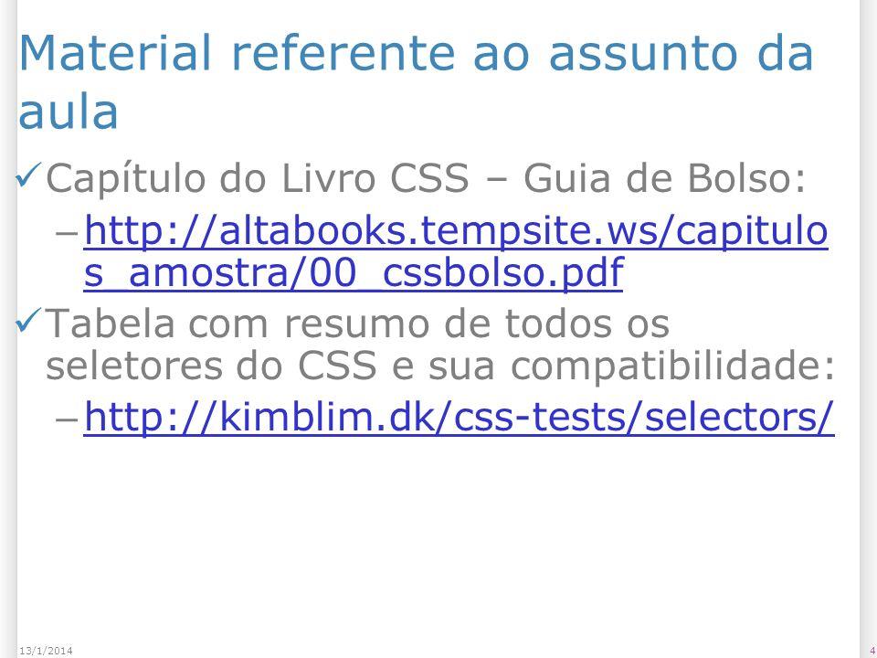 Material referente ao assunto da aula Capítulo do Livro CSS – Guia de Bolso: – http://altabooks.tempsite.ws/capitulo s_amostra/00_cssbolso.pdf http://altabooks.tempsite.ws/capitulo s_amostra/00_cssbolso.pdf Tabela com resumo de todos os seletores do CSS e sua compatibilidade: – http://kimblim.dk/css-tests/selectors/ http://kimblim.dk/css-tests/selectors/ 7513/1/2014