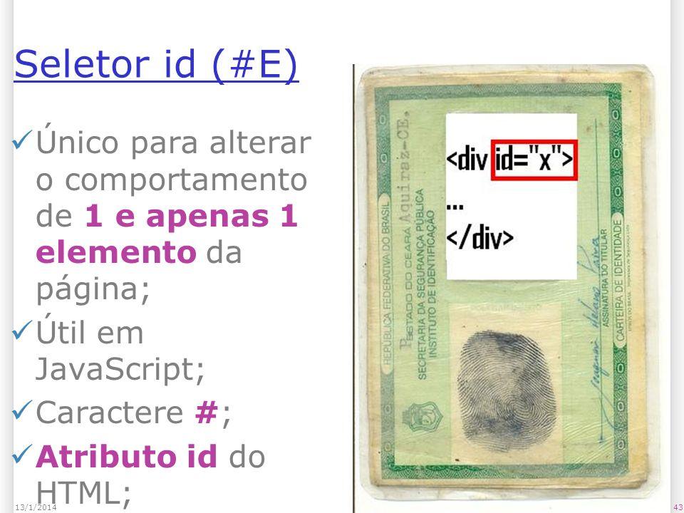 Seletor id (#E) Único para alterar o comportamento de 1 e apenas 1 elemento da página; Útil em JavaScript; Caractere #; Atributo id do HTML; 4313/1/2014