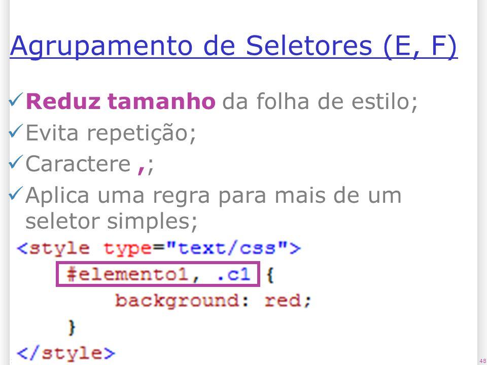Agrupamento de Seletores (E, F) Reduz tamanho da folha de estilo; Evita repetição; Caractere,; Aplica uma regra para mais de um seletor simples; 4813/1/2014