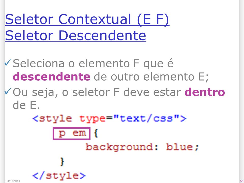 Seletor Contextual (E F) Seletor Descendente Seleciona o elemento F que é descendente de outro elemento E; Ou seja, o seletor F deve estar dentro de E.