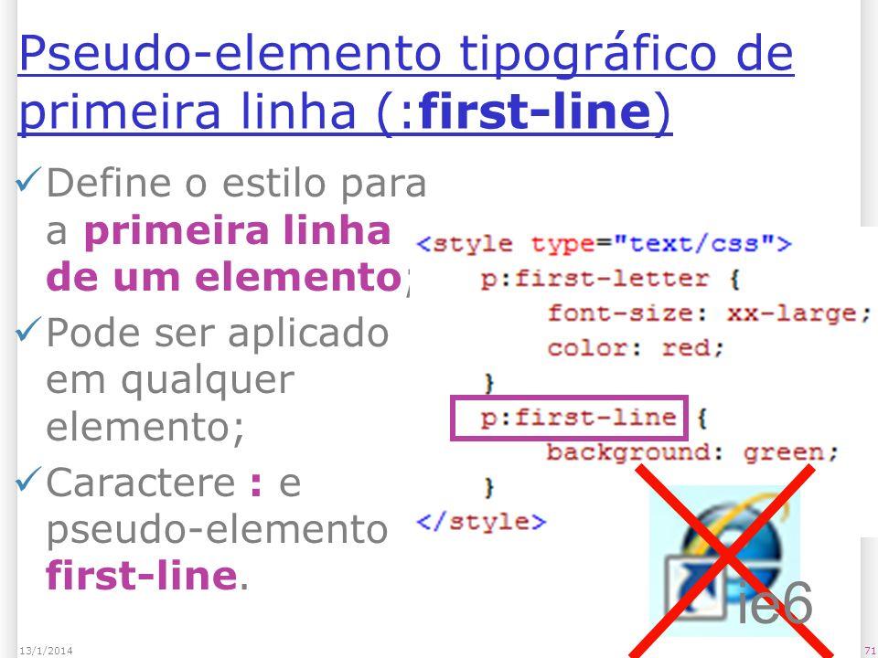 Pseudo-elemento tipográfico de primeira linha (:first-line) Define o estilo para a primeira linha de um elemento; Pode ser aplicado em qualquer elemento; Caractere : e pseudo-elemento first-line.