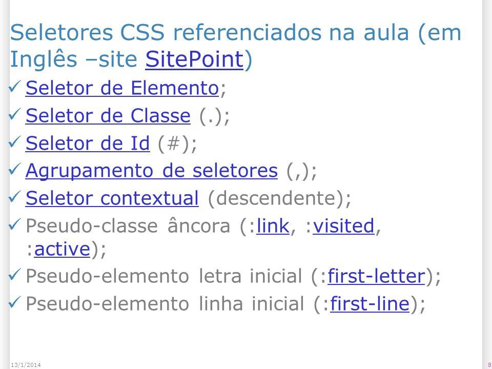813/1/2014 Seletores CSS referenciados na aula (em Inglês –site SitePoint)SitePoint Seletor de Elemento; Seletor de Elemento Seletor de Classe (.); Seletor de Classe Seletor de Id (#); Seletor de Id Agrupamento de seletores (,); Agrupamento de seletores Seletor contextual (descendente); Seletor contextual Pseudo-classe âncora (:link, :visited, :active);linkvisitedactive Pseudo-elemento letra inicial (:first-letter);first-letter Pseudo-elemento linha inicial (:first-line);first-line