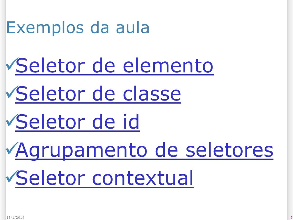 Exemplos da aula Pseudo-classe âncora (:link) Pseudo-classe âncora (:visited) Pseudo-classe âncora (:active) Pseudo-elemento letra inicial (:first- letter) Pseudo-elemento letra inicial (:first- letter) Pseudo-elemento primeira linha (:first- line) Pseudo-elemento primeira linha (:first- line) Exemplo de Classititis Seletores no jQuery 1013/1/2014