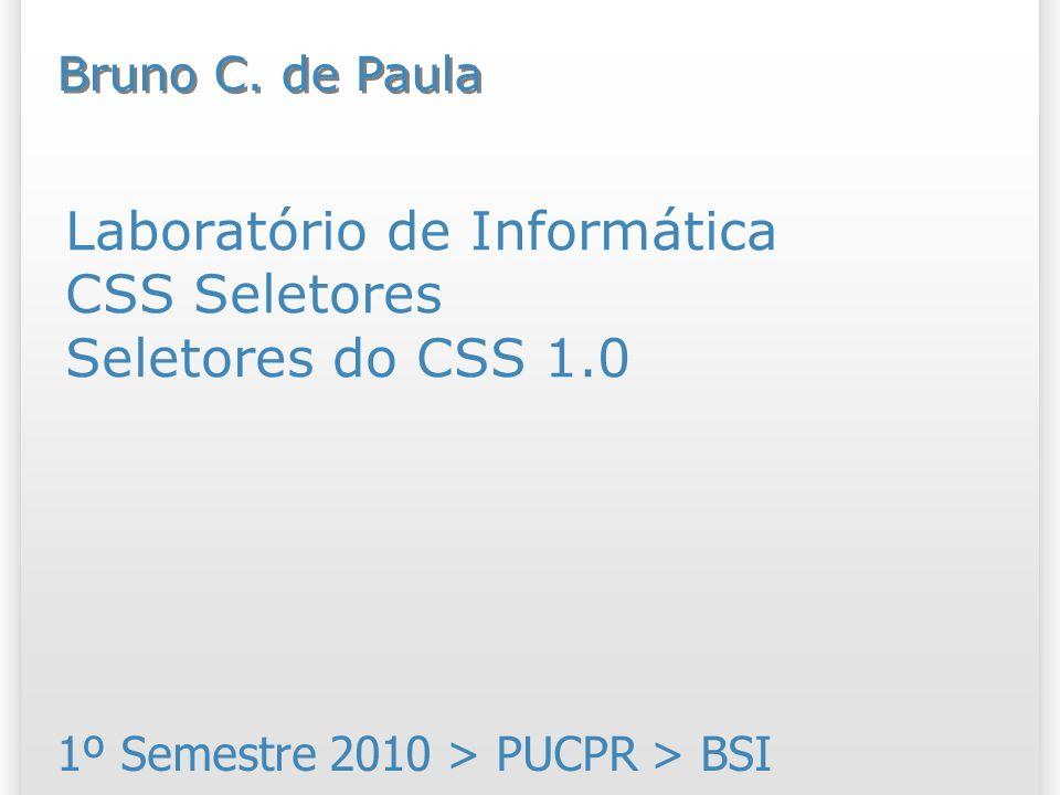 Laboratório de Informática CSS Seletores Seletores do CSS 1.0 1º Semestre 2010 > PUCPR > BSI Bruno C.