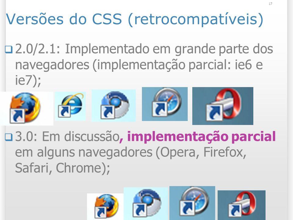 Versões do CSS (retrocompatíveis) 2.0/2.1: Implementado em grande parte dos navegadores (implementação parcial: ie6 e ie7); 3.0: Em discussão, implementação parcial em alguns navegadores (Opera, Firefox, Safari, Chrome); 17