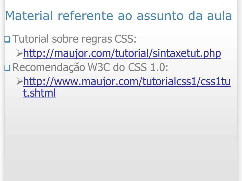 3 Material referente ao assunto da aula Tutorial sobre regras CSS: http://maujor.com/tutorial/sintaxetut.php Recomendação W3C do CSS 1.0: http://www.maujor.com/tutorialcss1/css1tu t.shtml http://www.maujor.com/tutorialcss1/css1tu t.shtml