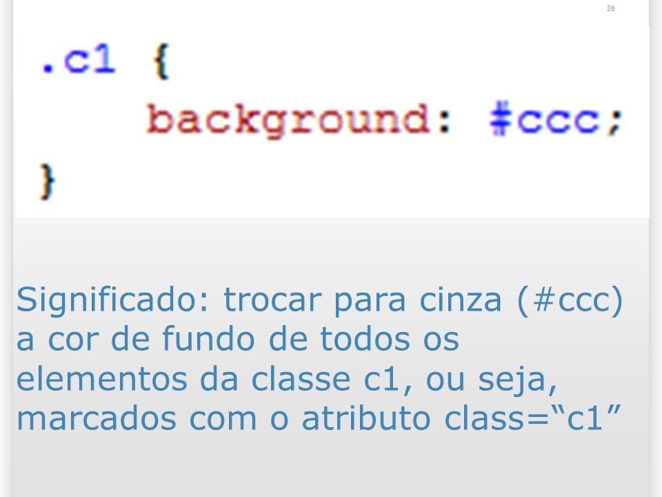 Significado: trocar para cinza (#ccc) a cor de fundo de todos os elementos da classe c1, ou seja, marcados com o atributo class=c1 36